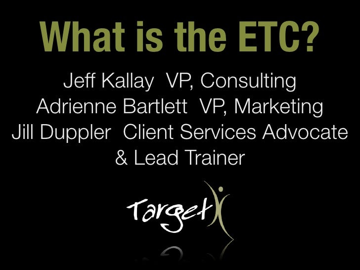 What is the ETC?       Jeff Kallay VP, Consulting    Adrienne Bartlett VP, MarketingJill Duppler Client Services Advocate ...