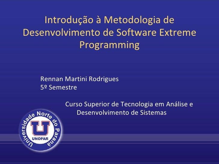Introdução à Metodologia de Desenvolvimento de Software Extreme Programming Rennan Martini Rodrigues 5º Semestre    ...