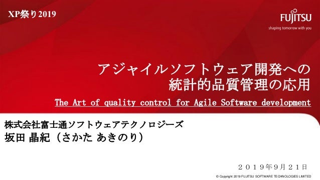 © Copyright 2019 FUJITSU SOFTWARE TECHNOLOGIES LIMITED アジャイルソフトウェア開発への 統計的品質管理の応用 The Art of quality control for Agile Sof...