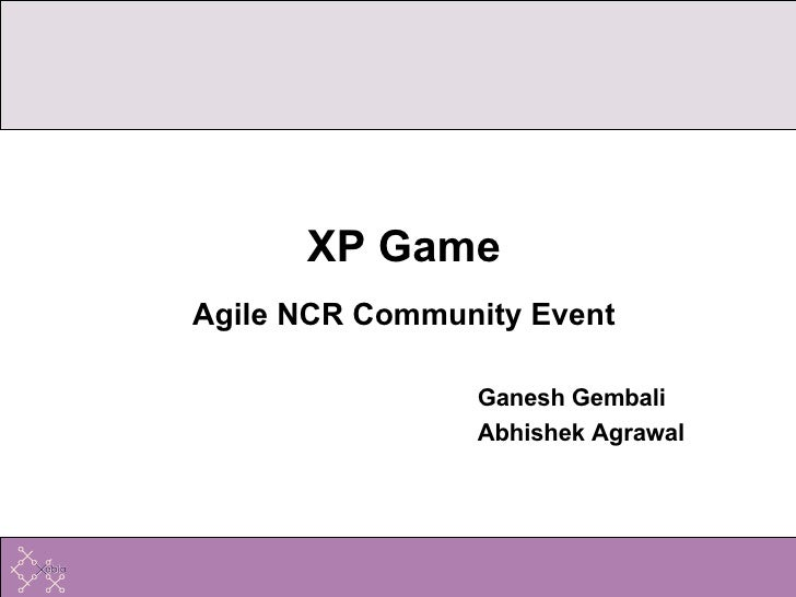 <ul><li>XP Game </li></ul><ul><li>Agile NCR Community Event </li></ul><ul><ul><ul><ul><ul><li>Ganesh Gembali </li></ul></u...