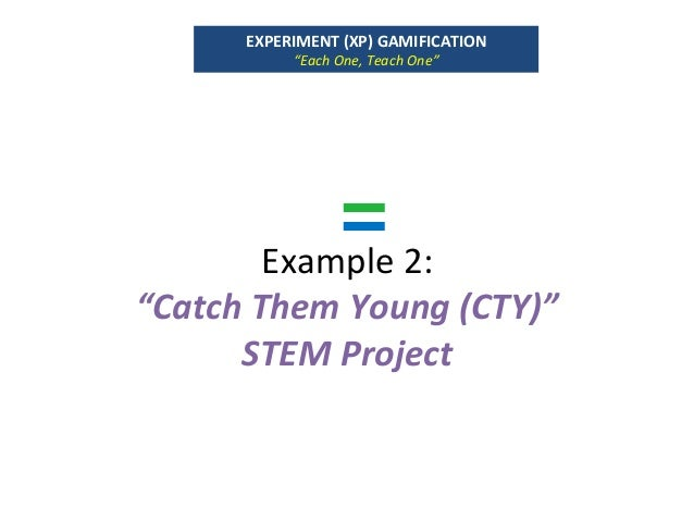 """Example2: """"CatchThemYoung(CTY)"""" STEMProject EXPERIMENT(XP)GAMIFICATION """"EachOne,TeachOne"""""""