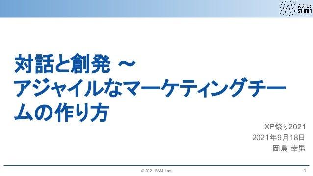© 2021 ESM, Inc. 対話と創発 ~ アジャイルなマーケティングチー ムの作り方 XP祭り2021 2021年9月18日 岡島 幸男 1