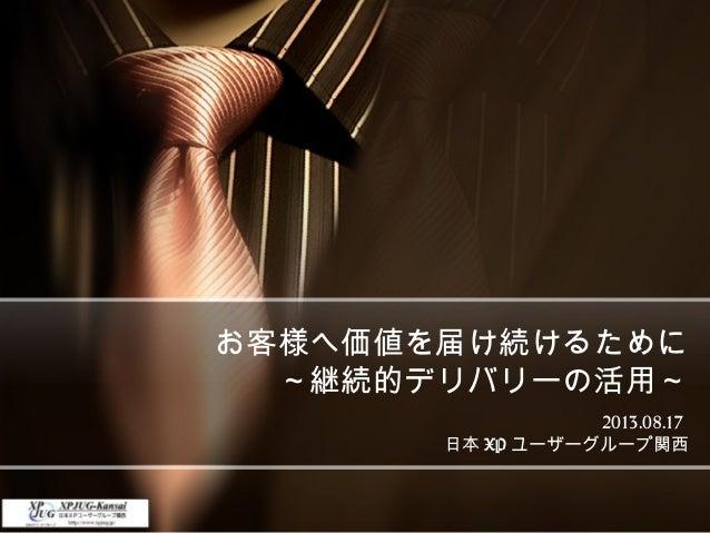 お客様へ価値を届け続けるために ~継続的デリバリーの活用~ 2013.08.17 日本 XP ユーザーグループ関西