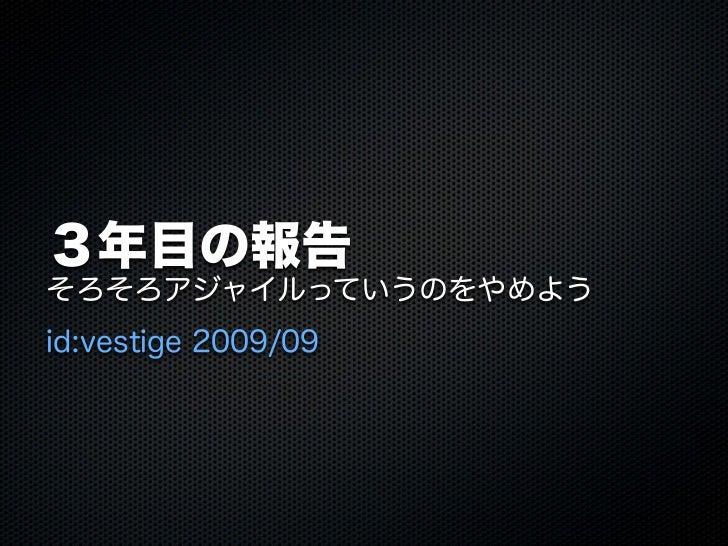 3年目の報告そろそろアジャイルっていうのをやめようid:vestige 2009/09