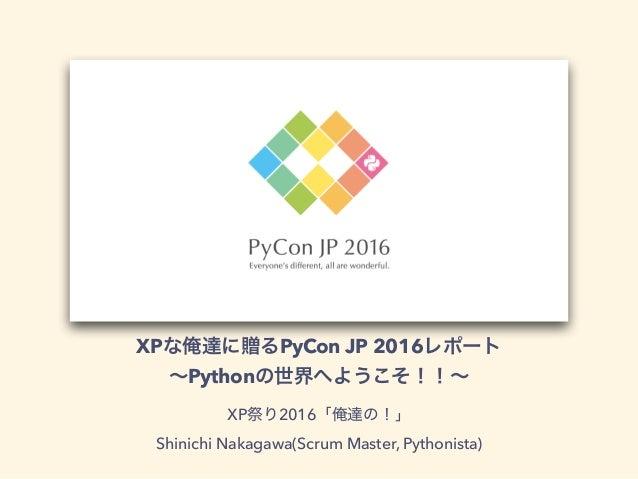XP PyCon JP 2016 Python XP 2016 Shinichi Nakagawa(Scrum Master, Pythonista)