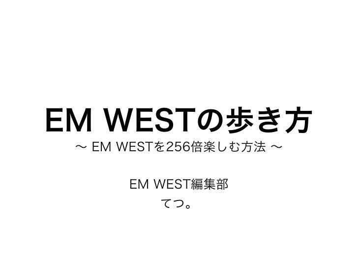 EM WESTの歩き方 ∼ EM WESTを256倍楽しむ方法 ∼      EM WEST編集部          てつ。