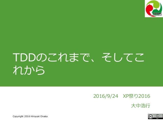 #ccc_r11 Copyright 2016 Hiroyuki Onaka TDDのこれまで、そしてこ れから 2016/9/24 XP祭り2016 大中浩行