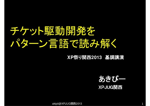 akipii@XPJUG関西2013 1あきぴーあきぴーあきぴーあきぴーXPJUGXPJUGXPJUGXPJUG関西関西関西関西チケット駆動開発をパターン言語で読み解くXP祭り関西祭り関西祭り関西祭り関西2013 基調講演 基調講演 基調講演 ...