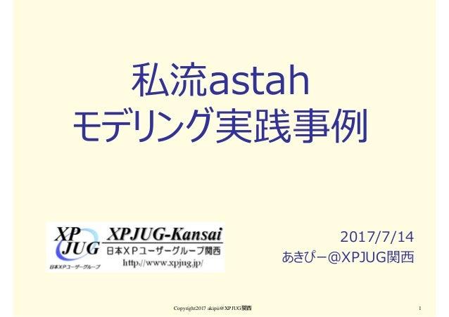 私流astah モデリング実践事例 2017/7/14 あきぴー@XPJUG関⻄ Copyright2017 akipii@XPJUG関西 1
