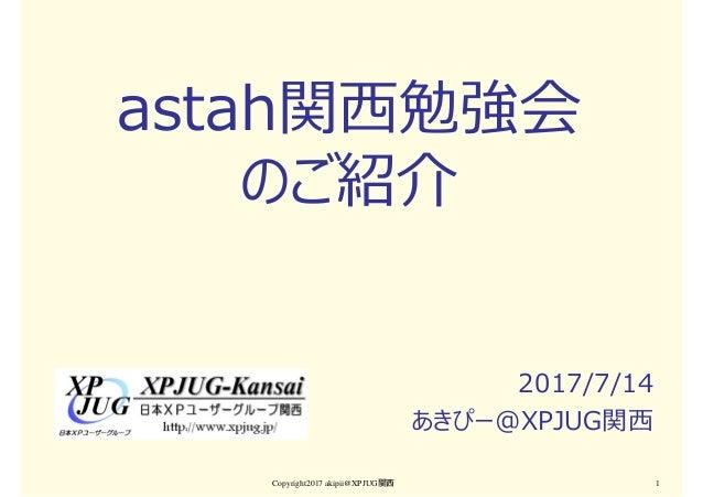 astah関⻄勉強会 のご紹介 2017/7/14 あきぴー@XPJUG関⻄ Copyright2017 akipii@XPJUG関西 1