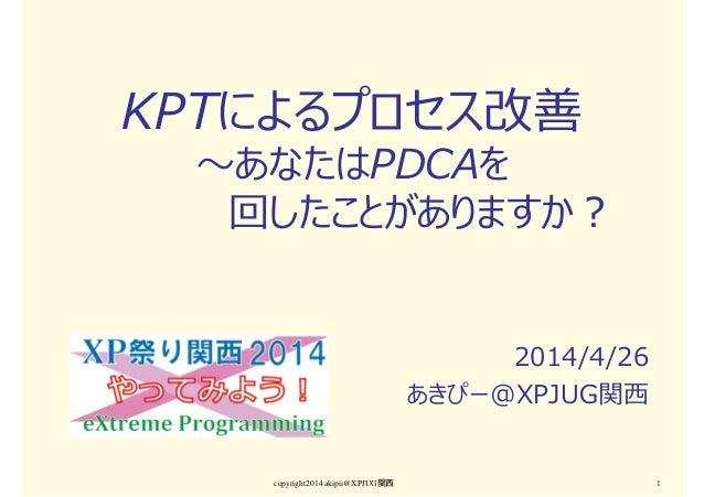 copyright2014 akipii@XPJUG関西 1 KPTによるプロセス改善 〜あなたはPDCAを 回したことがありますか? 2014/4/26 あきぴー@XPJUG関⻄