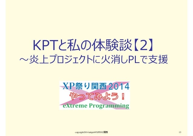 KPTと私の体験談【2】 〜炎上プロジェクトに火消しPLで支援 copyright2014 akipii@XPJUG関西 13