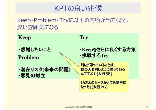 KPTの良い兆候 Keep・Problem・Tryに以下の内容が出てくると、 良い雰囲気になる copyright2014 akipii@XPJUG関西 15 Keep ・感謝したいこと・感謝したいこと・感謝したいこと・感謝したいこと Try ...