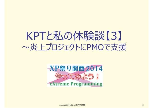 KPTと私の体験談【3】 〜炎上プロジェクトにPMOで支援 copyright2014 akipii@XPJUG関西 18