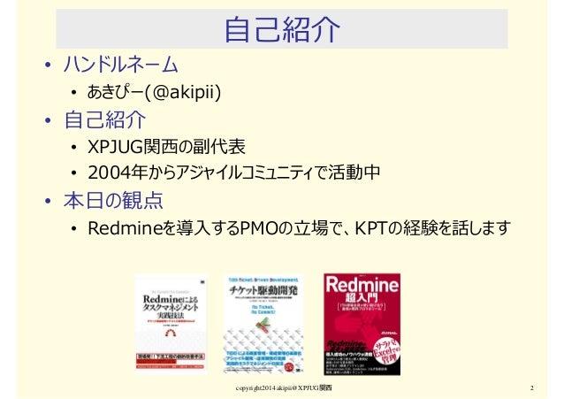 copyright2014 akipii@XPJUG関西 2 自己紹介 • ハンドルネーム • あきぴー(@akipii) • 自己紹介 • XPJUG関⻄の副代表 • 2004年からアジャイルコミュニティで活動中 • 本日の観点 • Redm...
