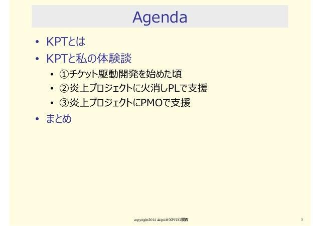 Agenda • KPTとは • KPTと私の体験談 • ①チケット駆動開発を始めた頃 • ②炎上プロジェクトに火消しPLで支援 • ③炎上プロジェクトにPMOで支援 • まとめ copyright2014 akipii@XPJUG関西 3