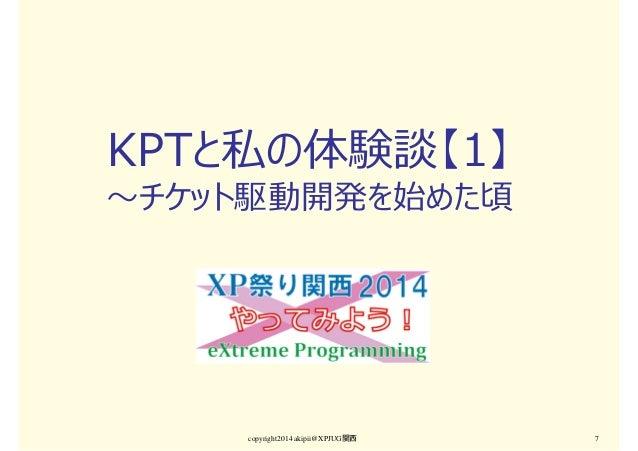 KPTと私の体験談【1】 〜チケット駆動開発を始めた頃 copyright2014 akipii@XPJUG関西 7