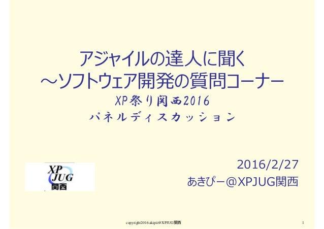 copyright2016 akipii@XPJUG関西 1 アジャイルの達人に聞く 〜ソフトウェア開発の質問コーナー XP祭り関西2016 パネルディスカッション 2016/2/27 あきぴー@XPJUG関⻄