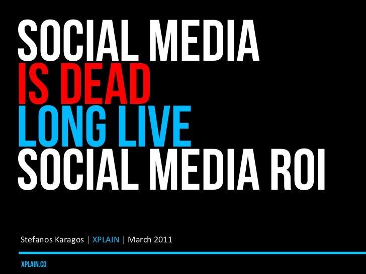 SOCIAL MEDIAIS DEADLONG LIVESOCIAL MEDIA ROIStefanos Karagos | XPLAIN | March 2011 xplain.co