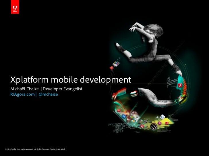 Xplatform mobile development      Michaël Chaize | Developer Evangelist      RIAgora.com | @mchaize©2011 Adobe Systems Inc...