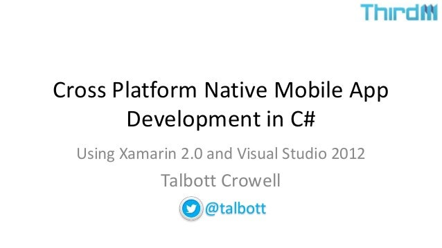 Cross Platform Native Mobile App Development in C# Using Xamarin 2.0 and Visual Studio 2012 Talbott Crowell @talbott