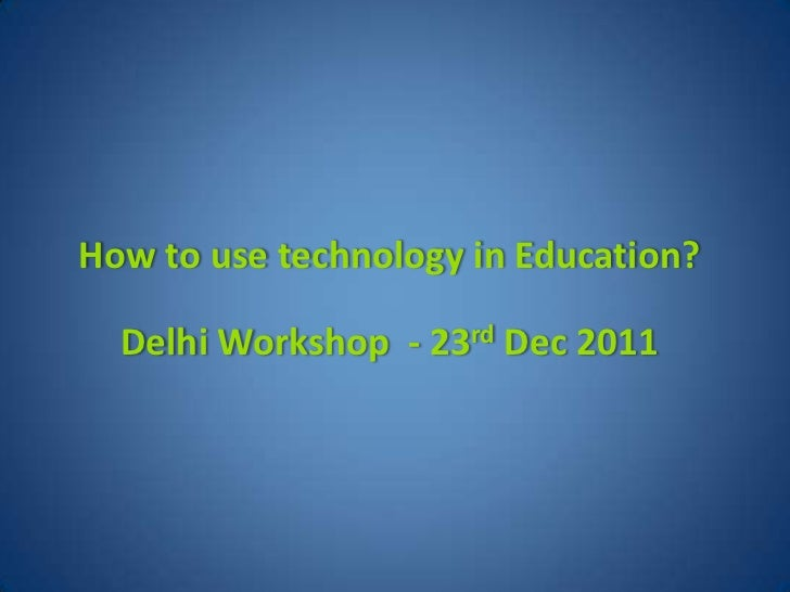 How to use technology in Education?  Delhi Workshop - 23rd Dec 2011