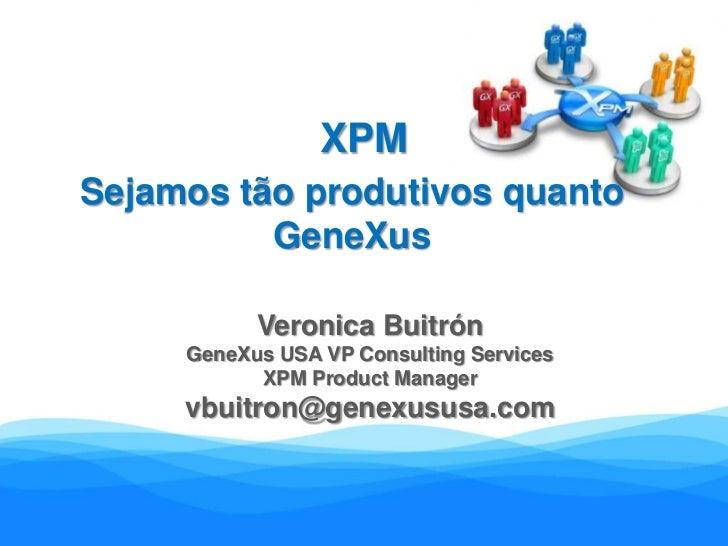 XPM<br />Sejamos tão produtivos quanto GeneXus<br />Veronica Buitrón<br />GeneXus USA VP Consulting Services<br />XPM Prod...