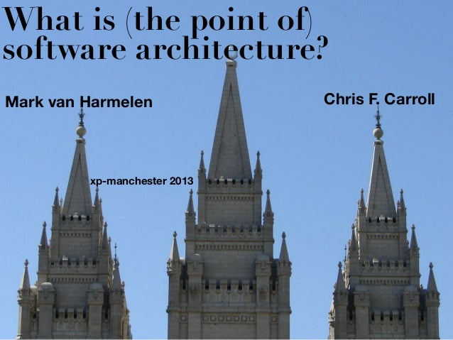 What is (the point of)software architecture?Mark van Harmelen             Chris F. Carroll         xp-manchester 2013