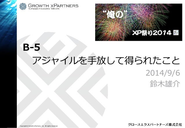 Copyright© Growth xPartners, Inc. All rights reserved.  アジャイルを手放して得られたこと  2014/9/6  鈴木雄介  B-5