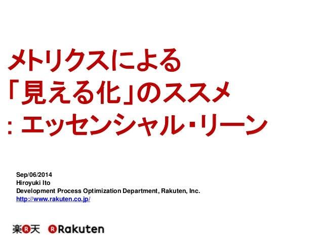 メトリクスによる  「見える化」のススメ  : エッセンシャル・リーン  Sep/06/2014  Hiroyuki Ito  Development Process Optimization Department, Rakuten, Inc....