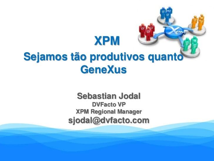 XPM<br />Sejamos tão produtivos quanto GeneXus<br />Sebastian Jodal<br />DVFacto VP<br />XPM Regional Manager<br />sjodal@...