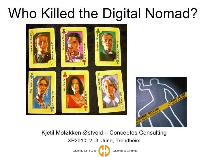 Who Killed the Digital Nomad?  Kjetil Moløkken-Østvold – Conceptos Consulting XP2010, 2.-3. June, Trondheim