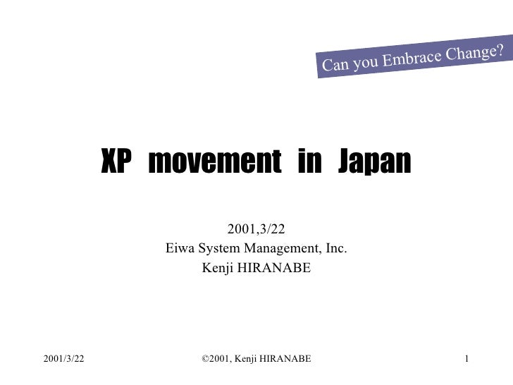 XP  movement  in  Japan 2001,3/22 Eiwa System Management, Inc. Kenji HIRANABE Can you Embrace Change?