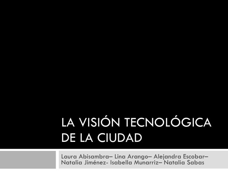 LA VISIÓN TECNOLÓGICA DE LA CIUDAD Laura Abisambra– Lina Arango– Alejandra Escobar– Natalia Jiménez- Isabella Munarriz– Na...