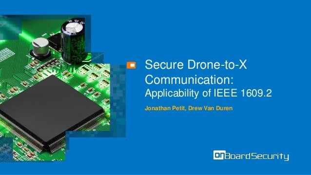 Secure Drone-to-X Communication: Applicability of IEEE 1609.2 Jonathan Petit, Drew Van Duren