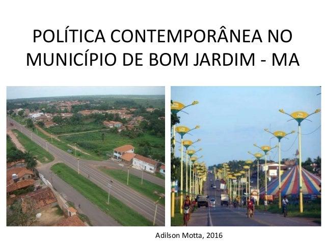 POLÍTICA CONTEMPORÂNEA NO MUNICÍPIO DE BOM JARDIM - MA Adilson Motta, 2016