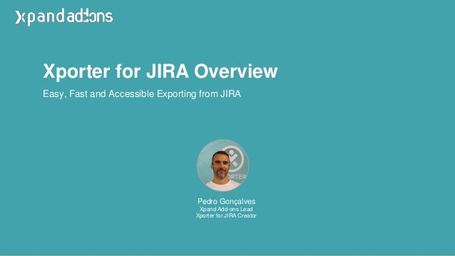 Xporter for JIRA Overview Pedro Gonçalves Xpand Add-ons Lead Xporter for JIRA Creator Easy, Fast and Accessible Exporting ...