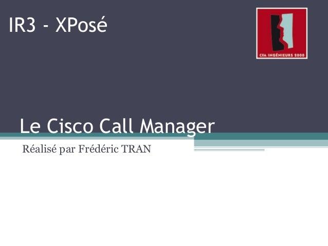 Le Cisco Call Manager Réalisé par Frédéric TRAN IR3 - XPosé