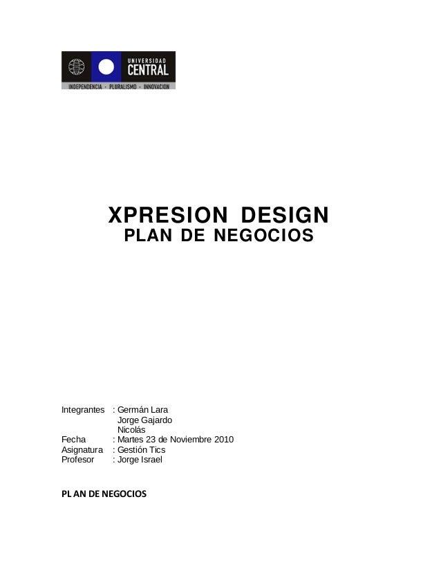 XPRESION DESIGN PLAN DE NEGOCIOS Integrantes : Germán Lara Jorge Gajardo Nicolás Fecha : Martes 23 de Noviembre 2010 Asign...
