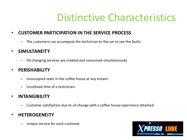 how are the distinctive characteristics of a service operation illustrated by xpresso lube How are the distinctive characteristics of a service operation illustrated by xpresso lube characterize xpresso lube in regard to the nature of the service act, the relationship with customers, customization and judgment, the nature of demand and supply, and the method of service delivery.