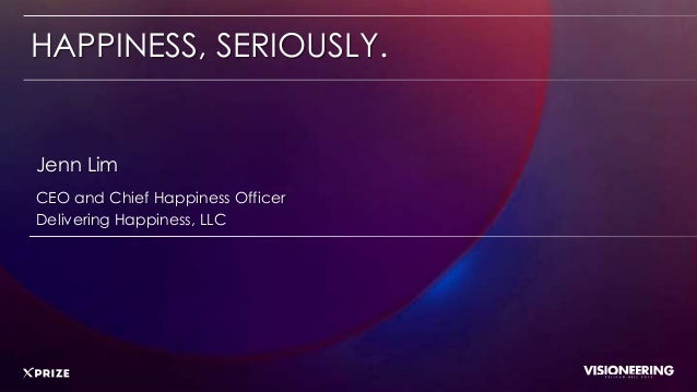 HAPPINESS, SERIOUSLY.CEO and Chief Happiness OfficerDelivering Happiness, LLCJenn Lim