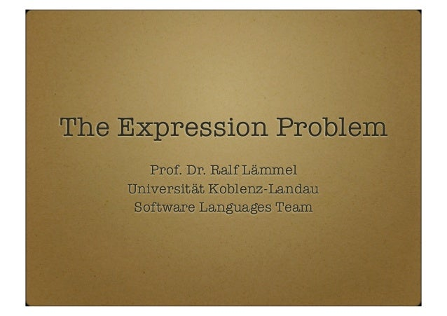 The Expression Problem Prof. Dr. Ralf Lämmel Universität Koblenz-Landau Software Languages Team