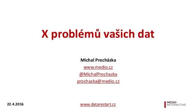 X problémů vašich dat Michal Procházka www.medio.cz @MichalProchazka prochazka@medio.cz www.datarestart.cz22.4.2016