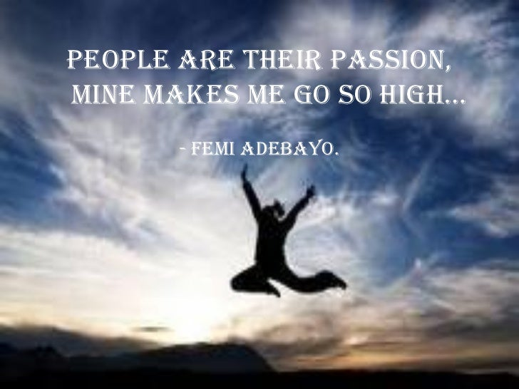 People are their passion,Mine Makes Me go so high…       - Femi Adebayo.