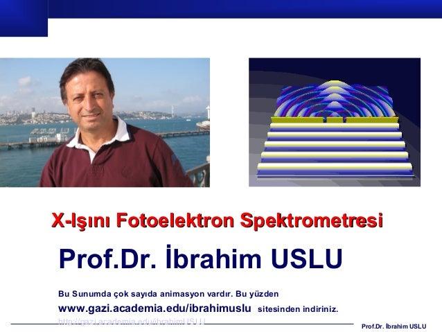 X-Işını Fotoelektron SpektrometresiProf.Dr. İbrahim USLUBu Sunumda çok sayıda animasyon vardır. Bu yüzdenwww.gazi.academia...