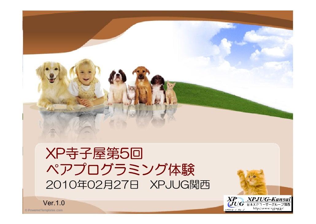 XP寺子屋第5 XP寺子屋第5回   寺子屋第 ペアプログラミング体験 ペアプログラミング体験 2010年02月27日   XPJUG関西 Ver.1.0