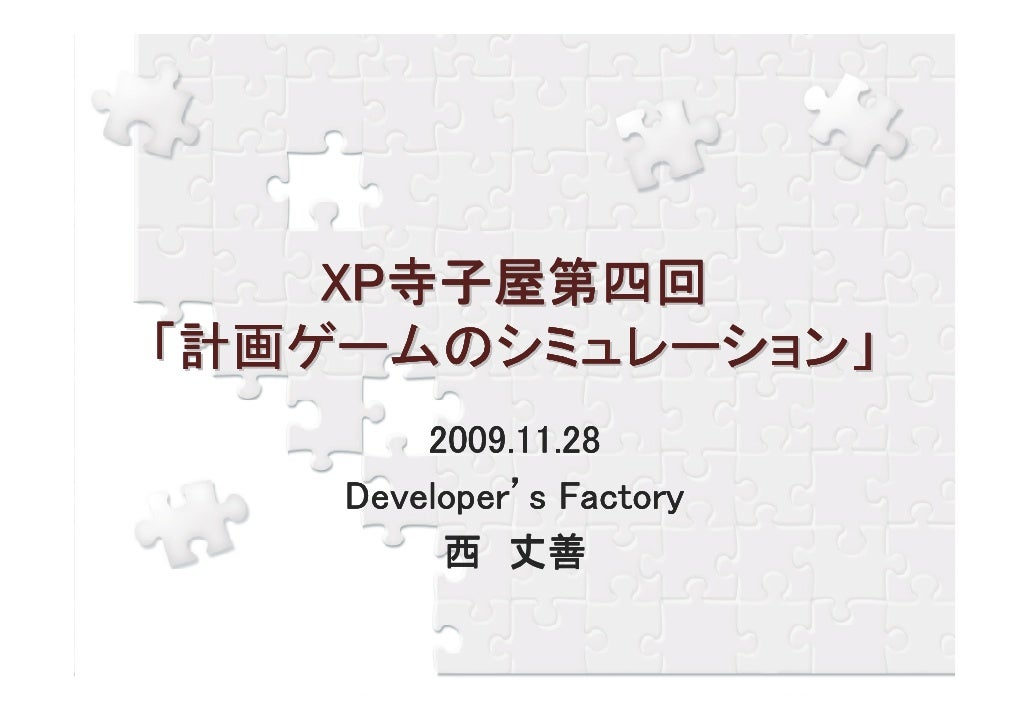 XP寺子屋第四回 「計画ゲームのシミュレーション」         2009.11.28         2009.11.28     Developer'     Developer's Factory          西 丈善