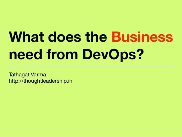 What does the Business need from DevOps? Tathagat Varma  http://thoughtleadership.in