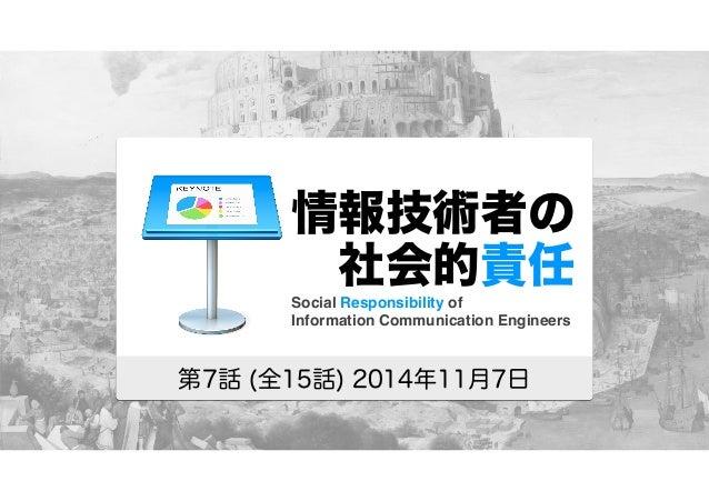 情報技術者の   社会的責任  Social Responsibility of  Information Communication Engineers  第7話 (全15話) 2014年11月7日