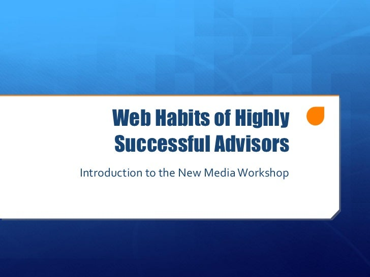Web Habits of Highly Successful Advisors Introduction to the New Media Workshop